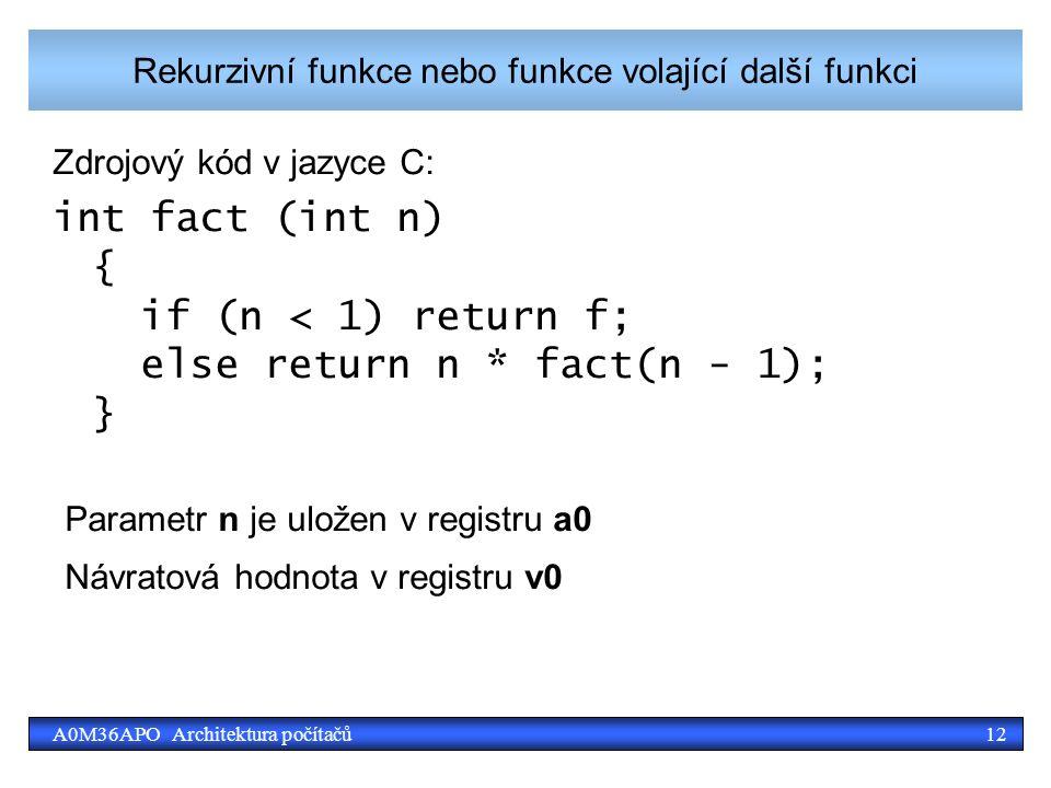 12A0M36APO Architektura počítačů Rekurzivní funkce nebo funkce volající další funkci Zdrojový kód v jazyce C: int fact (int n) { if (n < 1) return f; else return n * fact(n - 1); } Parametr n je uložen v registru a0 Návratová hodnota v registru v0