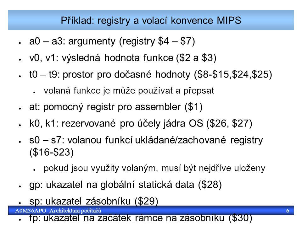 6A0M36APO Architektura počítačů Příklad: registry a volací konvence MIPS ● a0 – a3: argumenty (registry $4 – $7) ● v0, v1: výsledná hodnota funkce ($2 a $3) ● t0 – t9: prostor pro dočasné hodnoty ($8-$15,$24,$25) ● volaná funkce je může používat a přepsat ● at: pomocný registr pro assembler ($1) ● k0, k1: rezervované pro účely jádra OS ($26, $27) ● s0 – s7: volanou funkcí ukládané/zachované registry ($16-$23) ● pokud jsou využity volaným, musí být nejdříve uloženy ● gp: ukazatel na globální statická data ($28) ● sp: ukazatel zásobníku ($29) ● fp: ukazatel na začátek rámce na zásobníku ($30) ● ra: registr návratové adresy ($31) – implicitně používaný instrukcí jal – jump and link