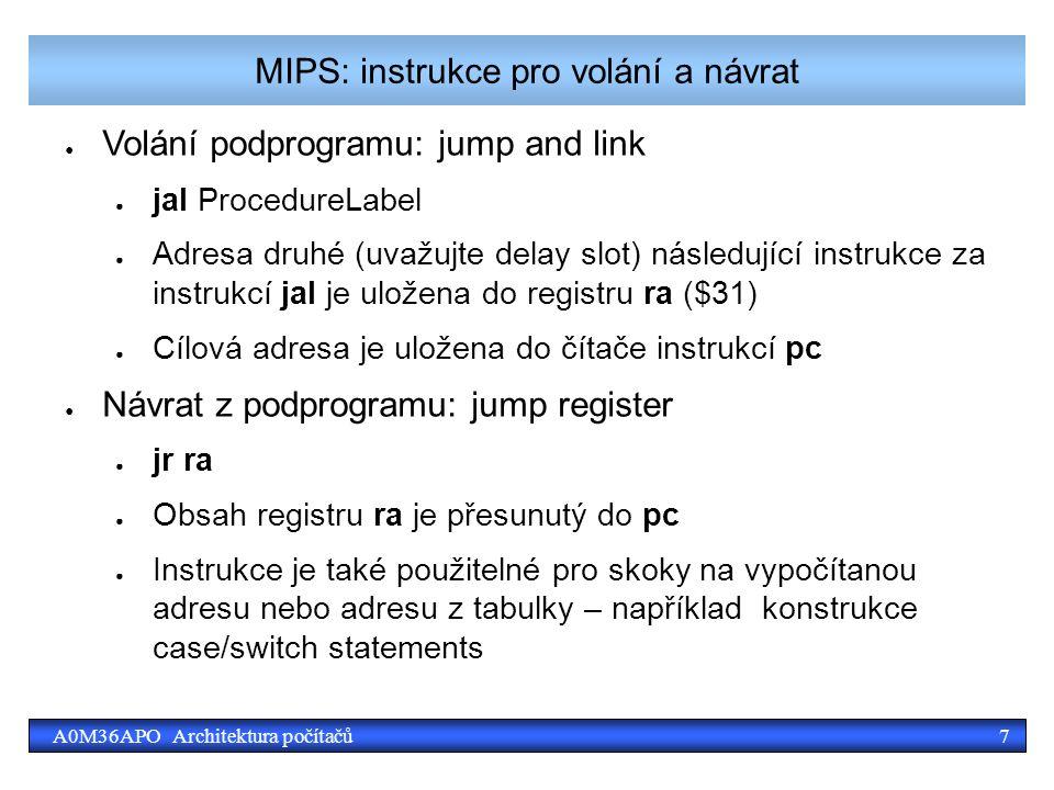 7A0M36APO Architektura počítačů MIPS: instrukce pro volání a návrat ● Volání podprogramu: jump and link ● jal ProcedureLabel ● Adresa druhé (uvažujte delay slot) následující instrukce za instrukcí jal je uložena do registru ra ($31) ● Cílová adresa je uložena do čítače instrukcí pc ● Návrat z podprogramu: jump register ● jr ra ● Obsah registru ra je přesunutý do pc ● Instrukce je také použitelné pro skoky na vypočítanou adresu nebo adresu z tabulky – například konstrukce case/switch statements