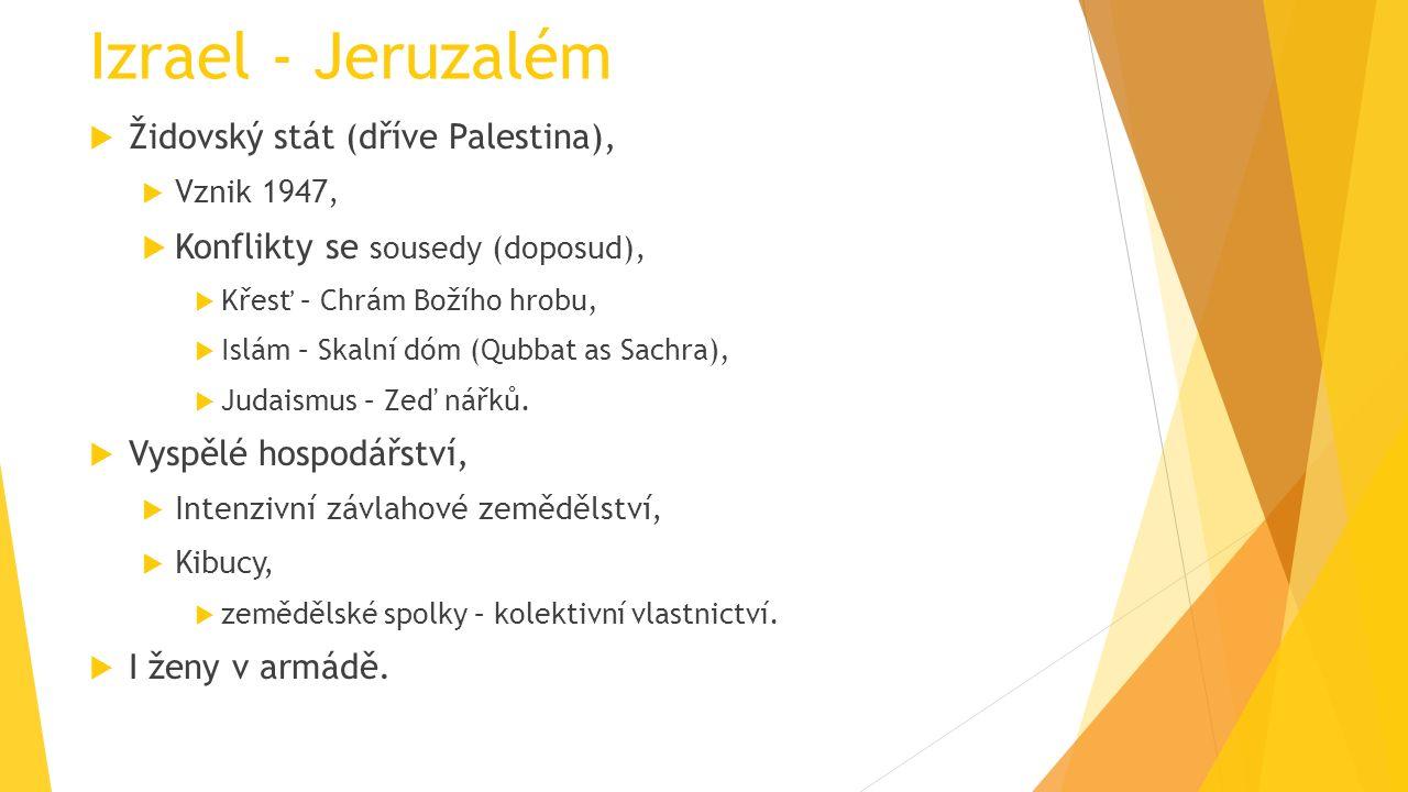 Izrael - Jeruzalém  Židovský stát (dříve Palestina),  Vznik 1947,  Konflikty se sousedy (doposud),  Křesť – Chrám Božího hrobu,  Islám – Skalní dóm (Qubbat as Sachra),  Judaismus – Zeď nářků.