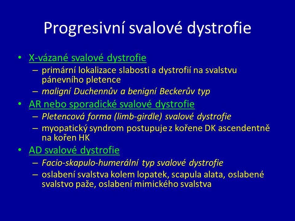 Progresivní svalové dystrofie X-vázané svalové dystrofie – primární lokalizace slabosti a dystrofií na svalstvu pánevního pletence – maligní Duchennův a benigní Beckerův typ AR nebo sporadické svalové dystrofie – Pletencová forma (limb-girdle) svalové dystrofie – myopatický syndrom postupuje z kořene DK ascendentně na kořen HK AD svalové dystrofie – Facio-skapulo-humerální typ svalové dystrofie – oslabení svalstva kolem lopatek, scapula alata, oslabené svalstvo paže, oslabení mimického svalstva