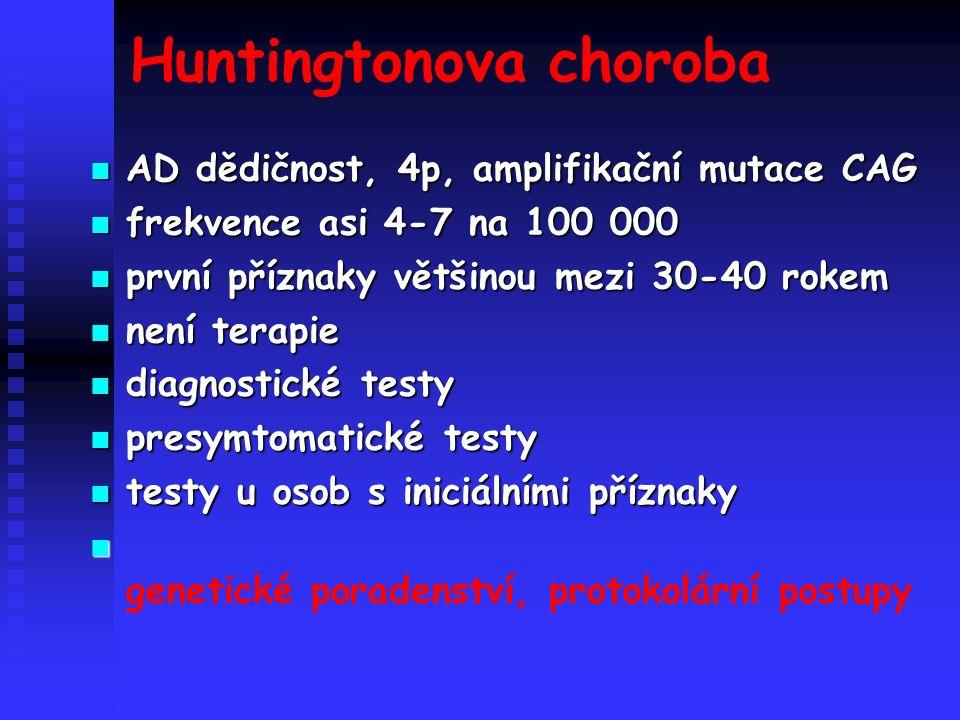 Huntingtonova choroba AD dědičnost, 4p, amplifikační mutace CAG AD dědičnost, 4p, amplifikační mutace CAG frekvence asi 4-7 na 100 000 frekvence asi 4-7 na 100 000 první příznaky většinou mezi 30-40 rokem první příznaky většinou mezi 30-40 rokem není terapie není terapie diagnostické testy diagnostické testy presymtomatické testy presymtomatické testy testy u osob s iniciálními příznaky testy u osob s iniciálními příznaky genetické poradenství, protokolární postupy