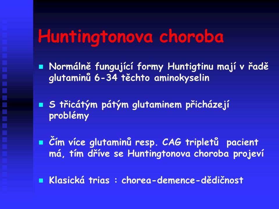 Huntingtonova choroba Normálně fungující formy Huntigtinu mají v řadě glutaminů 6-34 těchto aminokyselin S třicátým pátým glutaminem přicházejí problémy Čím více glutaminů resp.