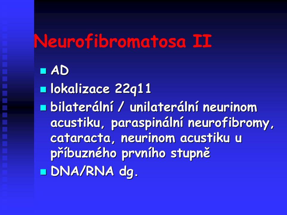 Neurofibromatosa II AD AD lokalizace 22q11 lokalizace 22q11 bilaterální / unilaterální neurinom acustiku, paraspinální neurofibromy, cataracta, neurinom acustiku u příbuzného prvního stupně bilaterální / unilaterální neurinom acustiku, paraspinální neurofibromy, cataracta, neurinom acustiku u příbuzného prvního stupně DNA/RNA dg.