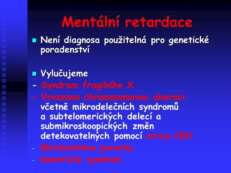 Mentální retardace Není diagnosa použitelná pro genetické poradenství Není diagnosa použitelná pro genetické poradenství Vylučujeme Vylučujeme - - Syndrom fragilního X - Vrozenou chromosomovou aberaci včetně mikrodelečních syndromů a subtelomerických delecí a submikroskoopických změn detekovatelných pomocí array CGH - - Metabolickou poruchu - - Genetický syndrom