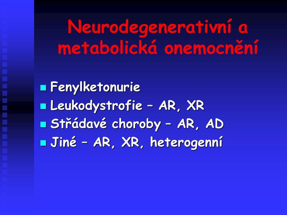Neurodegenerativní a metabolická onemocnění Fenylketonurie Fenylketonurie Leukodystrofie – AR, XR Leukodystrofie – AR, XR Střádavé choroby – AR, AD Střádavé choroby – AR, AD Jiné – AR, XR, heterogenní Jiné – AR, XR, heterogenní