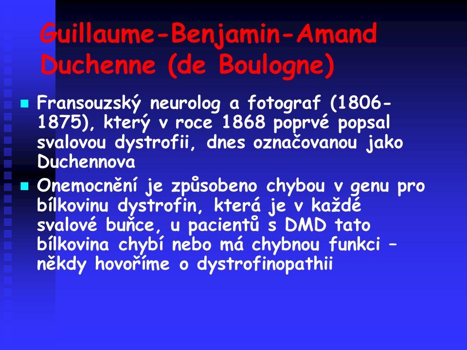 Guillaume-Benjamin-Amand Duchenne (de Boulogne) Fransouzský neurolog a fotograf (1806- 1875), který v roce 1868 poprvé popsal svalovou dystrofii, dnes označovanou jako Duchennova Onemocnění je způsobeno chybou v genu pro bílkovinu dystrofin, která je v každé svalové buňce, u pacientů s DMD tato bílkovina chybí nebo má chybnou funkci – někdy hovoříme o dystrofinopathii