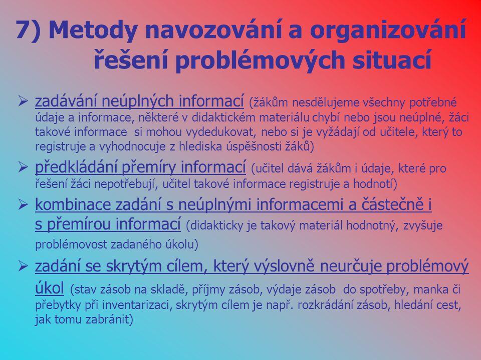 7) Metody navozování a organizování řešení problémových situací  zadávání neúplných informací (žákům nesdělujeme všechny potřebné údaje a informace, některé v didaktickém materiálu chybí nebo jsou neúplné, žáci takové informace si mohou vydedukovat, nebo si je vyžádají od učitele, který to registruje a vyhodnocuje z hlediska úspěšnosti žáků)  předkládání přemíry informací (učitel dává žákům i údaje, které pro řešení žáci nepotřebují, učitel takové informace registruje a hodnotí)  kombinace zadání s neúplnými informacemi a částečně i s přemírou informací (didakticky je takový materiál hodnotný, zvyšuje problémovost zadaného úkolu)  zadání se skrytým cílem, který výslovně neurčuje problémový úkol (stav zásob na skladě, příjmy zásob, výdaje zásob do spotřeby, manka či přebytky při inventarizaci, skrytým cílem je např.