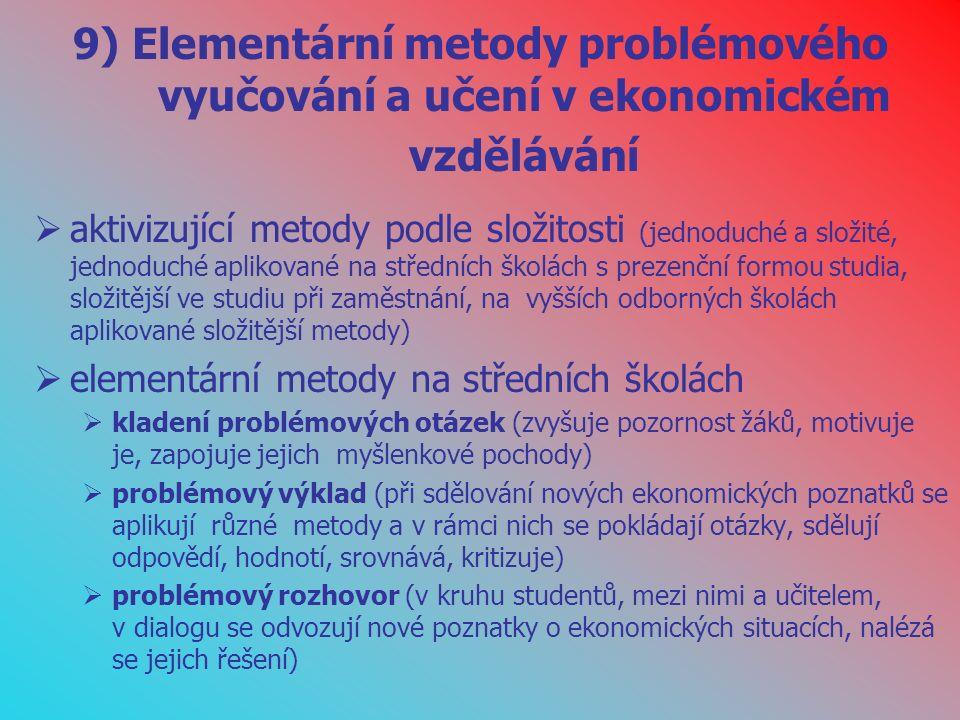 9) Elementární metody problémového vyučování a učení v ekonomickém vzdělávání  aktivizující metody podle složitosti (jednoduché a složité, jednoduché aplikované na středních školách s prezenční formou studia, složitější ve studiu při zaměstnání, na vyšších odborných školách aplikované složitější metody)  elementární metody na středních školách  kladení problémových otázek (zvyšuje pozornost žáků, motivuje je, zapojuje jejich myšlenkové pochody)  problémový výklad (při sdělování nových ekonomických poznatků se aplikují různé metody a v rámci nich se pokládají otázky, sdělují odpovědí, hodnotí, srovnává, kritizuje)  problémový rozhovor (v kruhu studentů, mezi nimi a učitelem, v dialogu se odvozují nové poznatky o ekonomických situacích, nalézá se jejich řešení)