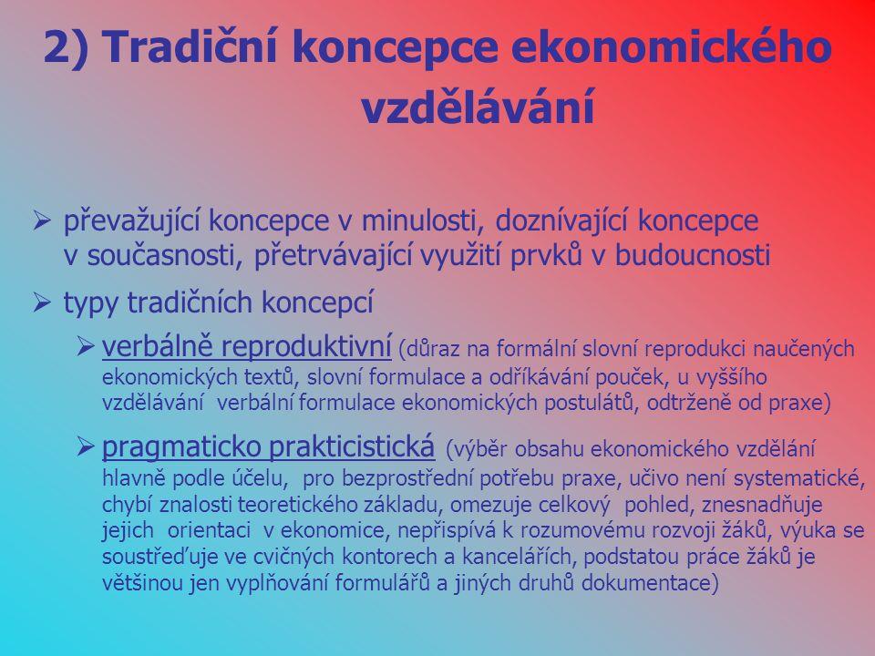 2) Tradiční koncepce ekonomického vzdělávání  převažující koncepce v minulosti, doznívající koncepce v současnosti, přetrvávající využití prvků v budoucnosti  typy tradičních koncepcí  verbálně reproduktivní (důraz na formální slovní reprodukci naučených ekonomických textů, slovní formulace a odříkávání pouček, u vyššího vzdělávání verbální formulace ekonomických postulátů, odtrženě od praxe)  pragmaticko prakticistická (výběr obsahu ekonomického vzdělání hlavně podle účelu, pro bezprostřední potřebu praxe, učivo není systematické, chybí znalosti teoretického základu, omezuje celkový pohled, znesnadňuje jejich orientaci v ekonomice, nepřispívá k rozumovému rozvoji žáků, výuka se soustřeďuje ve cvičných kontorech a kancelářích, podstatou práce žáků je většinou jen vyplňování formulářů a jiných druhů dokumentace)