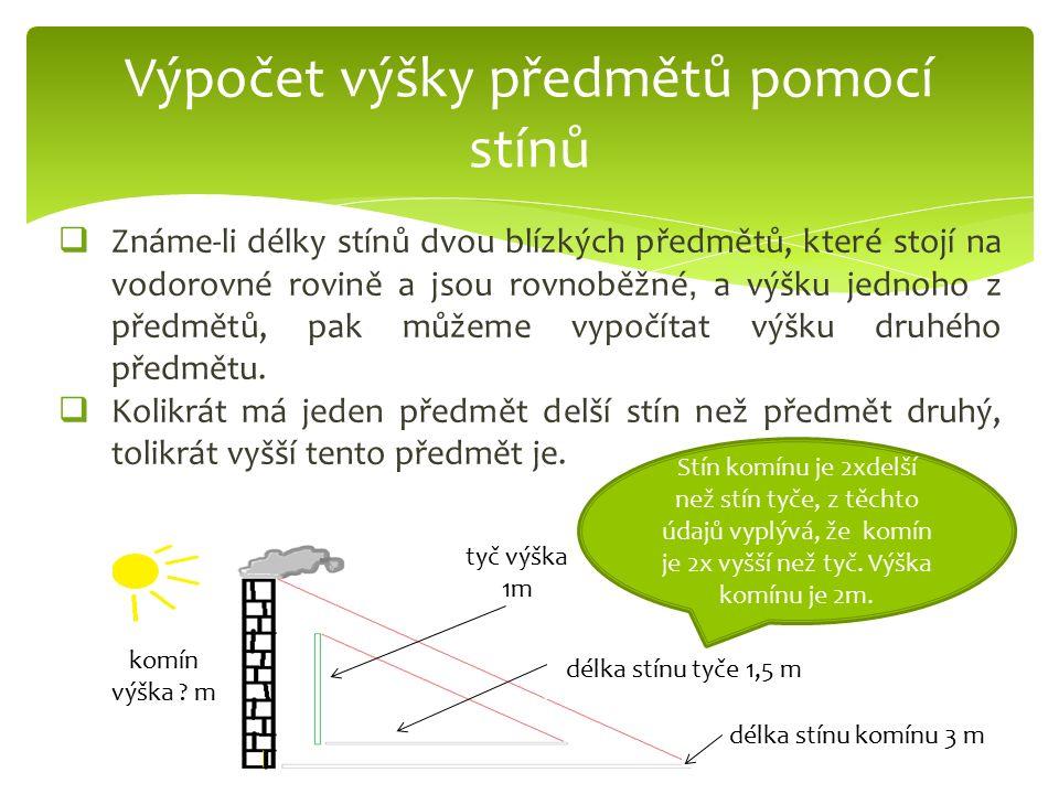  Známe-li délky stínů dvou blízkých předmětů, které stojí na vodorovné rovině a jsou rovnoběžné, a výšku jednoho z předmětů, pak můžeme vypočítat výšku druhého předmětu.