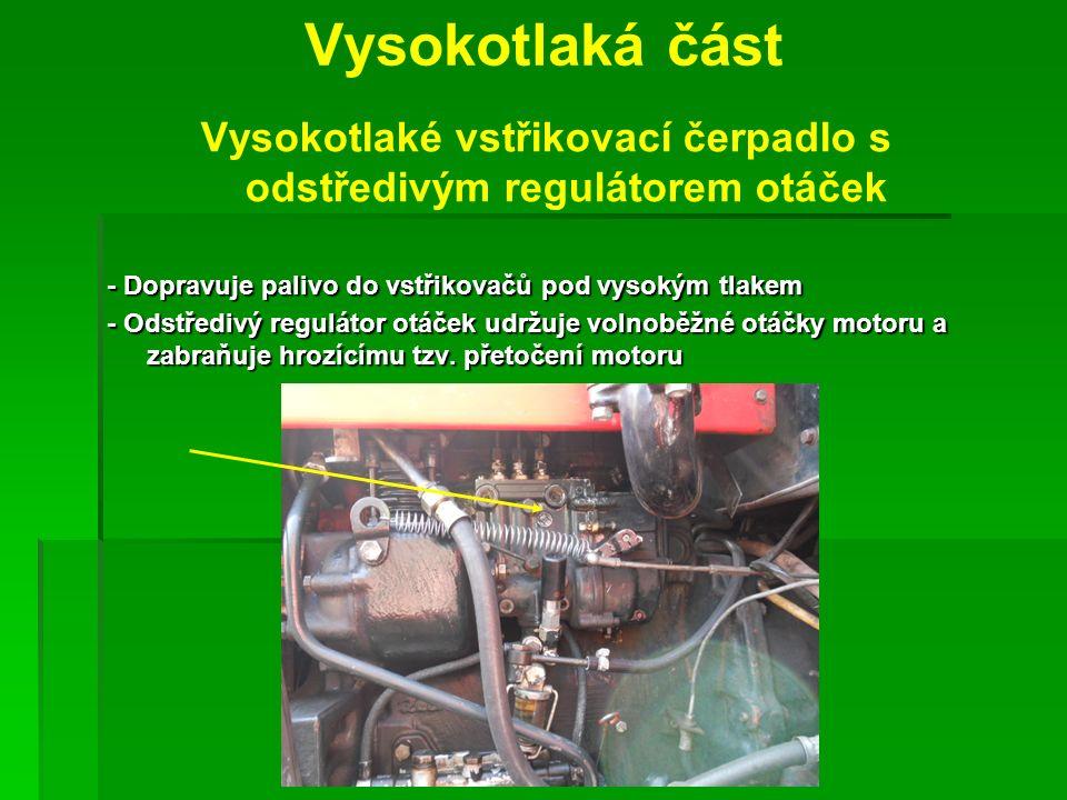 Vysokotlaká část Vysokotlaké vstřikovací čerpadlo s odstředivým regulátorem otáček - Dopravuje palivo do vstřikovačů pod vysokým tlakem - Odstředivý regulátor otáček udržuje volnoběžné otáčky motoru a zabraňuje hrozícímu tzv.