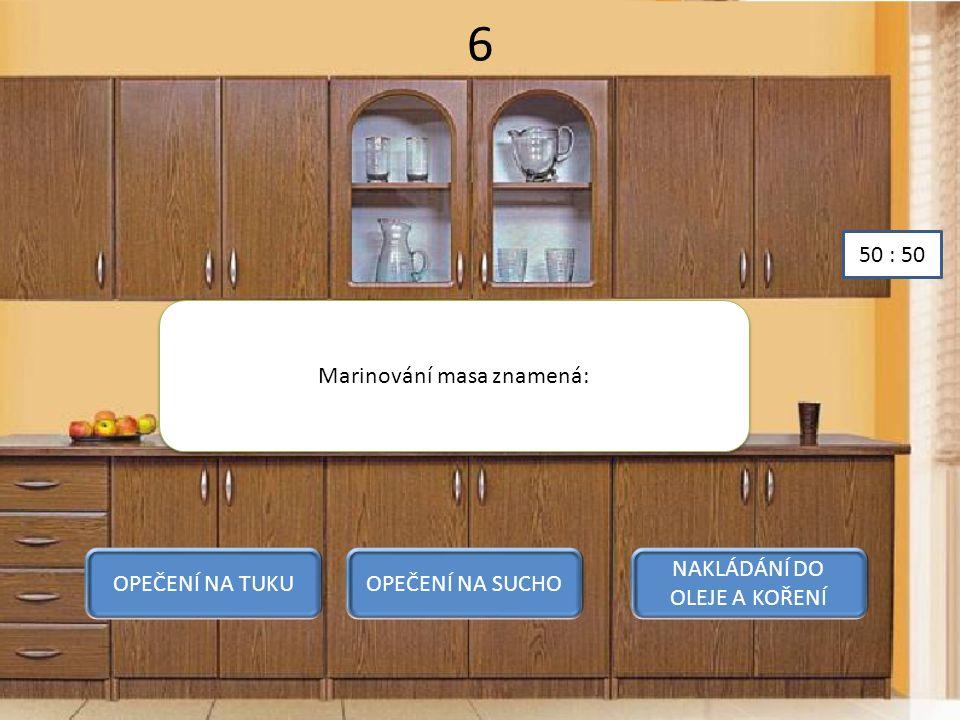 6 Marinování masa znamená: OPEČENÍ NA TUKUOPEČENÍ NA SUCHO NAKLÁDÁNÍ DO OLEJE A KOŘENÍ 50 : 50
