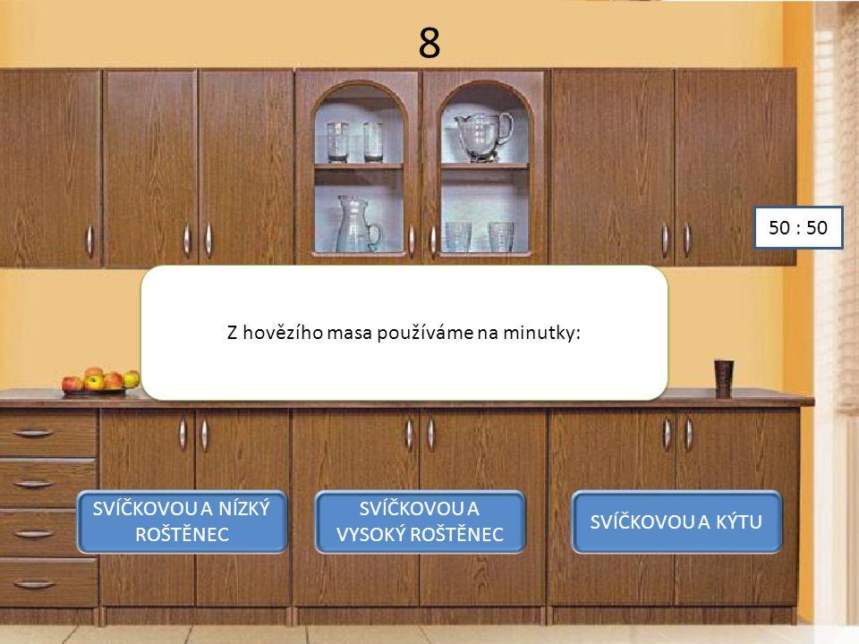 8 Z hovězího masa používáme na minutky: SVÍČKOVOU A NÍZKÝ ROŠTĚNEC SVÍČKOVOU A VYSOKÝ ROŠTĚNEC SVÍČKOVOU A KÝTU 50 : 50