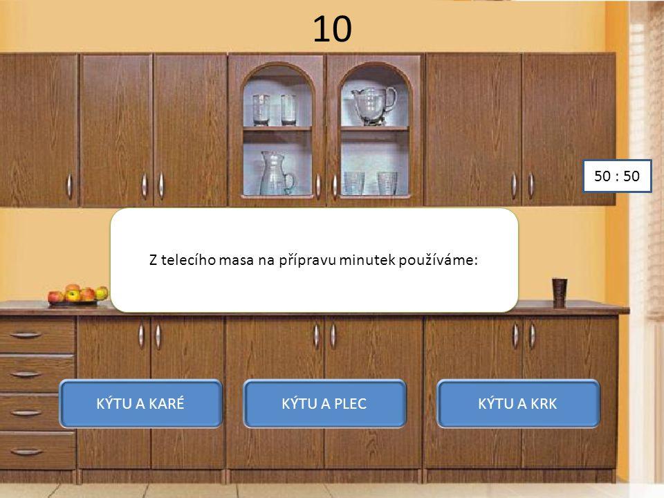 10 Z telecího masa na přípravu minutek používáme: KÝTU A KARÉKÝTU A PLECKÝTU A KRK 50 : 50