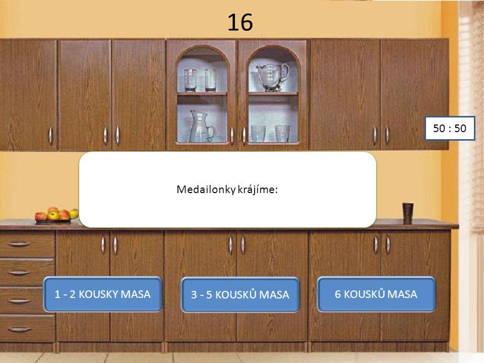 16 Medailonky krájíme: 1 - 2 KOUSKY MASA 3 - 5 KOUSKŮ MASA 6 KOUSKŮ MASA 50 : 50