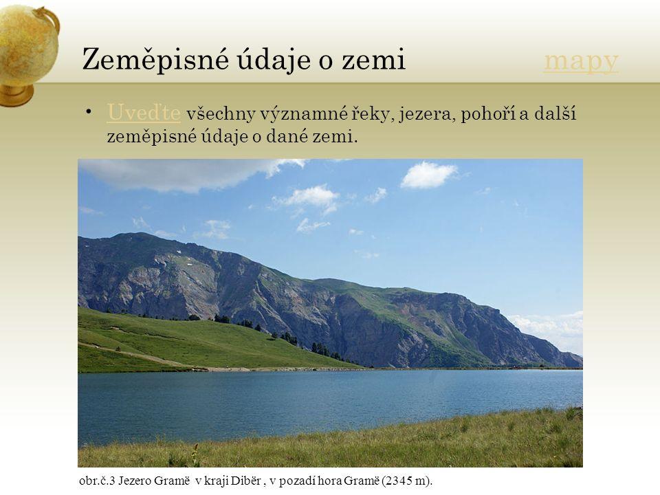 Zeměpisné údaje o zemi mapymapy Uveďte všechny významné řeky, jezera, pohoří a další zeměpisné údaje o dané zemi.Uveďte obr.č.3 Jezero Gramë v kraji Dibër, v pozadí hora Gramë (2345 m).