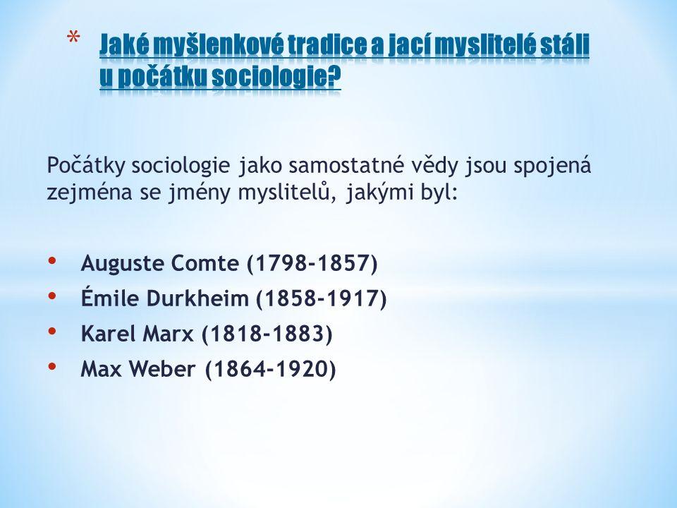 Počátky sociologie jako samostatné vědy jsou spojená zejména se jmény myslitelů, jakými byl: Auguste Comte (1798-1857) Émile Durkheim (1858-1917) Karel Marx (1818-1883) Max Weber (1864-1920)