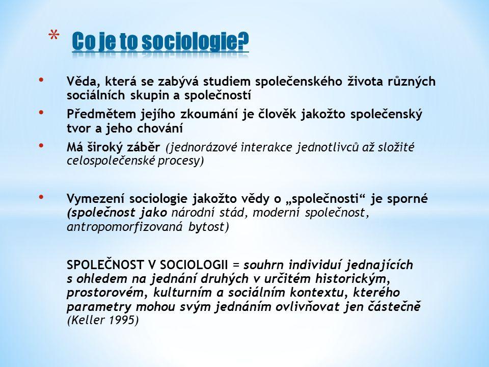 """Věda, která se zabývá studiem společenského života různých sociálních skupin a společností Předmětem jejího zkoumání je člověk jakožto společenský tvor a jeho chování Má široký záběr (jednorázové interakce jednotlivců až složité celospolečenské procesy) Vymezení sociologie jakožto vědy o """"společnosti je sporné (společnost jako národní stád, moderní společnost, antropomorfizovaná bytost) SPOLEČNOST V SOCIOLOGII = souhrn individuí jednajících s ohledem na jednání druhých v určitém historickým, prostorovém, kulturním a sociálním kontextu, kterého parametry mohou svým jednáním ovlivňovat jen částečně (Keller 1995)"""