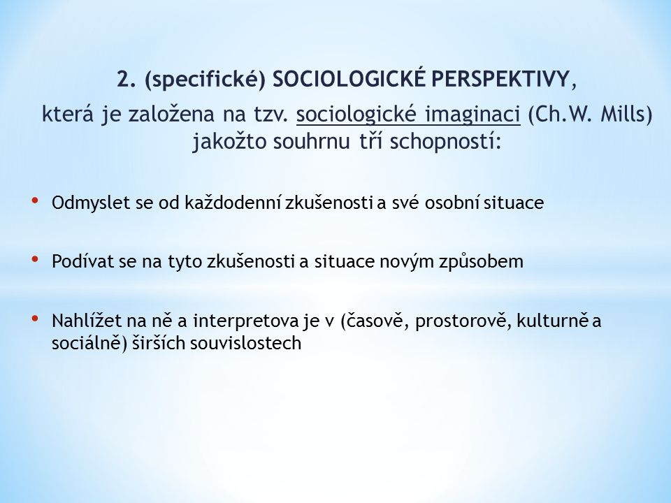 2. (specifické) SOCIOLOGICKÉ PERSPEKTIVY, která je založena na tzv. sociologické imaginaci (Ch.W. Mills) jakožto souhrnu tří schopností: Odmyslet se o