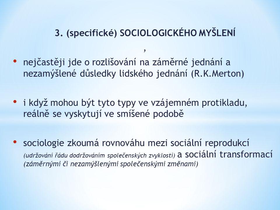 3. (specifické) SOCIOLOGICKÉHO MYŠLENÍ, nejčastěji jde o rozlišování na záměrné jednání a nezamýšlené důsledky lidského jednání (R.K.Merton) i když mo