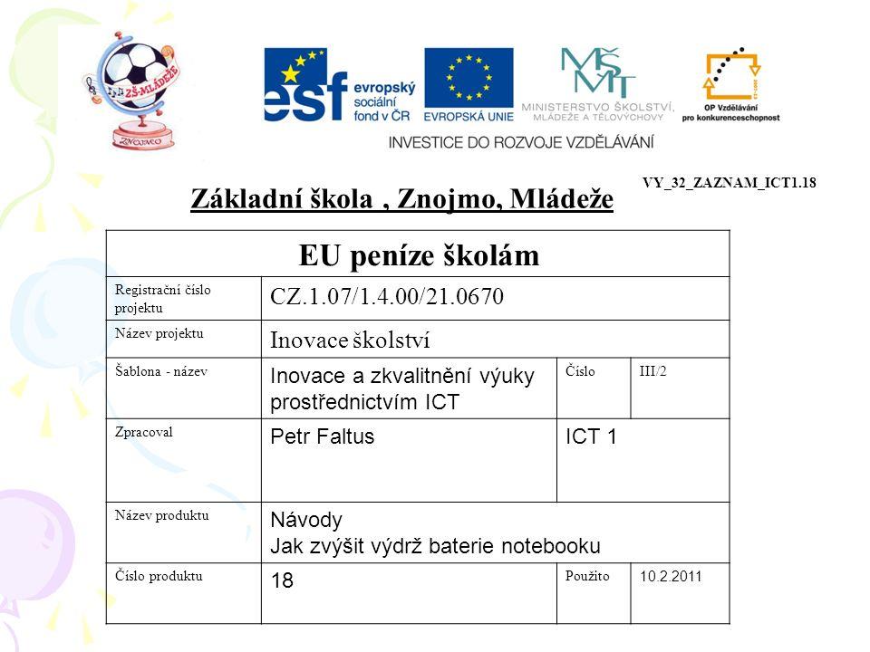EU peníze školám Registrační číslo projektu CZ.1.07/1.4.00/21.0670 Název projektu Inovace školství Šablona - název Inovace a zkvalitnění výuky prostřednictvím ICT ČísloIII/2 Zpracoval Petr FaltusICT 1 Název produktu Návody Jak zvýšit výdrž baterie notebooku Číslo produktu 18 Použito 10.2.2011 Základní škola, Znojmo, Mládeže VY_32_ZAZNAM_ICT1.18