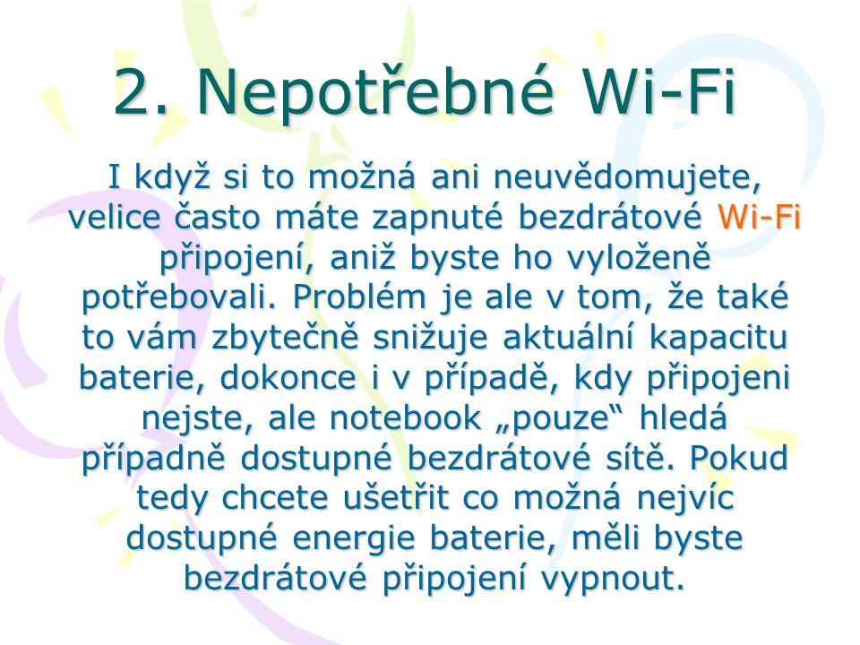 2. Nepotřebné Wi-Fi I když si to možná ani neuvědomujete, velice často máte zapnuté bezdrátové Wi-Fi připojení, aniž byste ho vyloženě potřebovali. Pr