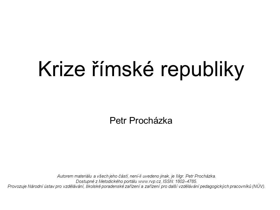 Krize římské republiky Petr Procházka Autorem materiálu a všech jeho částí, není-li uvedeno jinak, je Mgr.