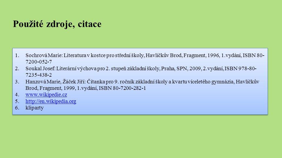 Použité zdroje, citace 1.Sochrová Marie: Literatura v kostce pro střední školy, Havlíčkův Brod, Fragment, 1996, 1.vydání, ISBN 80- 7200-052-7 2.Soukal Josef: Literární výchova pro 2.