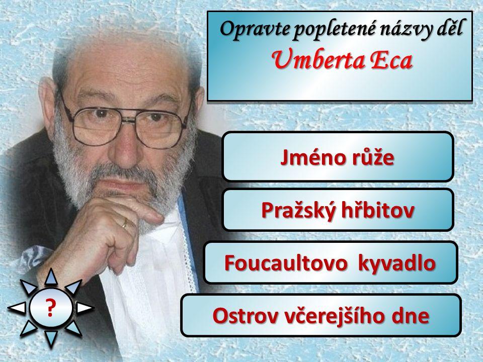 ? ? Jméno růže Pražský hřbitov Foucaultovo kyvadlo Ostrov včerejšího dne Opravte popletené názvy děl Umberta Eca