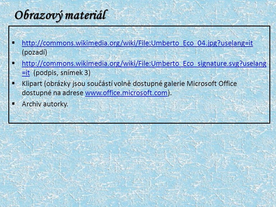 Obrazový materiál  http://commons.wikimedia.org/wiki/File:Umberto_Eco_04.jpg uselang=it (pozadí) http://commons.wikimedia.org/wiki/File:Umberto_Eco_04.jpg uselang=it  http://commons.wikimedia.org/wiki/File:Umberto_Eco_signature.svg uselang =it (podpis, snímek 3) http://commons.wikimedia.org/wiki/File:Umberto_Eco_signature.svg uselang =it  Klipart (obrázky jsou součástí volně dostupné galerie Microsoft Office dostupné na adrese www.office.microsoft.com).www.office.microsoft.com  Archiv autorky.