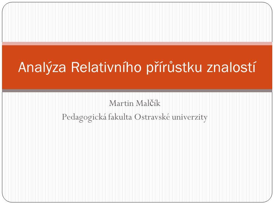 Martin Mal č ík Pedagogická fakulta Ostravské univerzity Analýza Relativního přírůstku znalostí