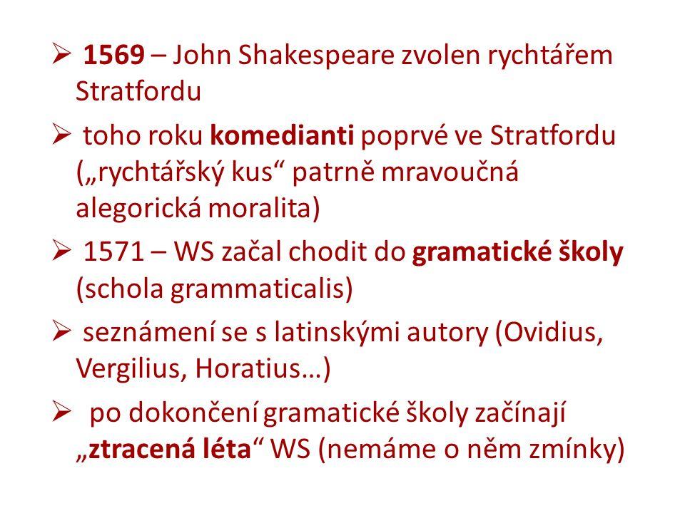 """ 1569 – John Shakespeare zvolen rychtářem Stratfordu  toho roku komedianti poprvé ve Stratfordu (""""rychtářský kus patrně mravoučná alegorická moralita)  1571 – WS začal chodit do gramatické školy (schola grammaticalis)  seznámení se s latinskými autory (Ovidius, Vergilius, Horatius…)  po dokončení gramatické školy začínají """"ztracená léta WS (nemáme o něm zmínky)"""