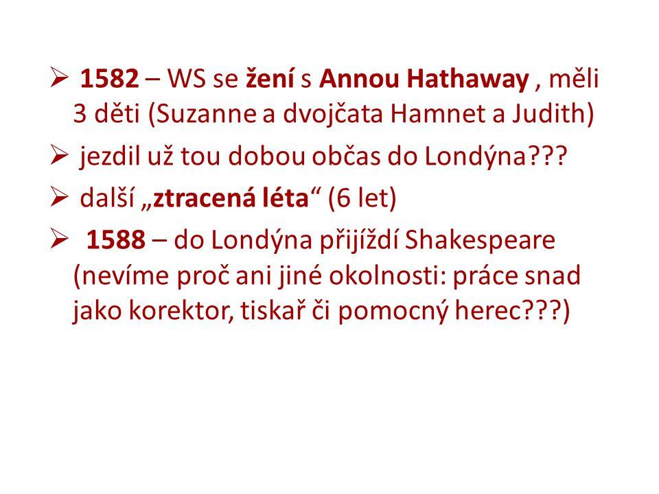  1582 – WS se žení s Annou Hathaway, měli 3 děti (Suzanne a dvojčata Hamnet a Judith)  jezdil už tou dobou občas do Londýna .
