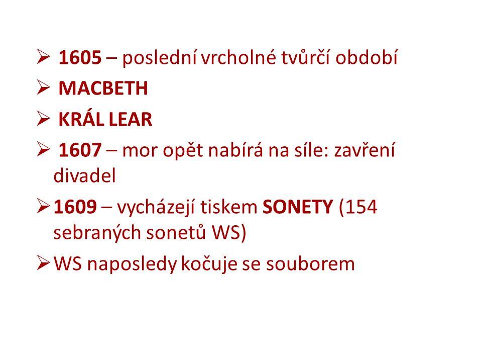  1605 – poslední vrcholné tvůrčí období  MACBETH  KRÁL LEAR  1607 – mor opět nabírá na síle: zavření divadel  1609 – vycházejí tiskem SONETY (154 sebraných sonetů WS)  WS naposledy kočuje se souborem