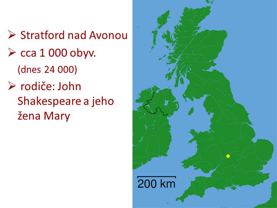  Stratford nad Avonou  cca 1 000 obyv. (dnes 24 000)  rodiče: John Shakespeare a jeho žena Mary