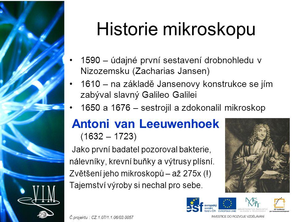 Č.projektu : CZ.1.07/1.1.06/03.0057 Historie mikroskopu 1590 – údajné první sestavení drobnohledu v Nizozemsku (Zacharias Jansen) 1610 – na základě Jansenovy konstrukce se jím zabýval slavný Galileo Galilei 1650 a 1676 – sestrojil a zdokonalil mikroskop Antoni van Leeuwenhoek (1632 – 1723) Jako první badatel pozoroval bakterie, nálevníky, krevní buňky a výtrusy plísní.