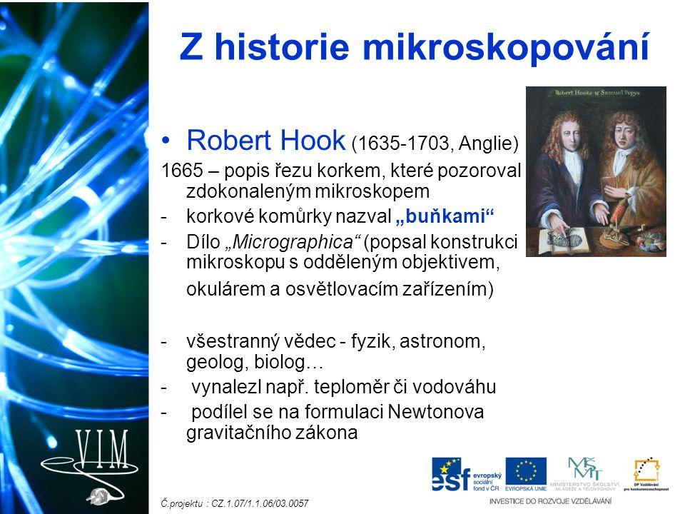 """Č.projektu : CZ.1.07/1.1.06/03.0057 Z historie mikroskopování Robert Hook (1635-1703, Anglie) 1665 – popis řezu korkem, které pozoroval zdokonaleným mikroskopem -korkové komůrky nazval """"buňkami -Dílo """"Micrographica (popsal konstrukci mikroskopu s odděleným objektivem, okulárem a osvětlovacím zařízením) -všestranný vědec - fyzik, astronom, geolog, biolog… - vynalezl např."""