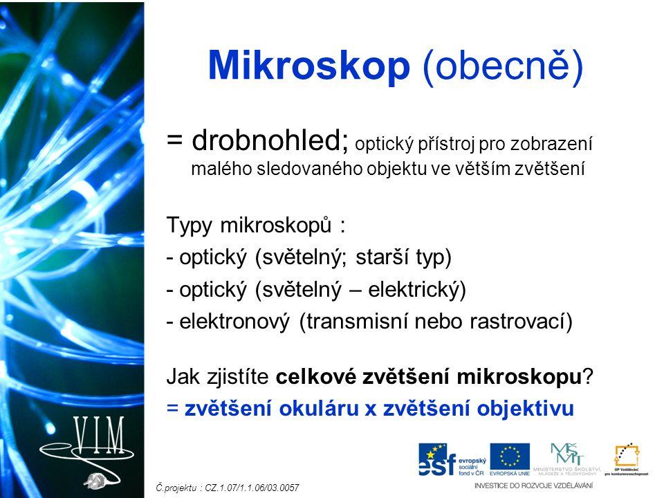 Č.projektu : CZ.1.07/1.1.06/03.0057 Mikroskop (obecně) = drobnohled; optický přístroj pro zobrazení malého sledovaného objektu ve větším zvětšení Typy mikroskopů : - optický (světelný; starší typ) - optický (světelný – elektrický) - elektronový (transmisní nebo rastrovací) Jak zjistíte celkové zvětšení mikroskopu.