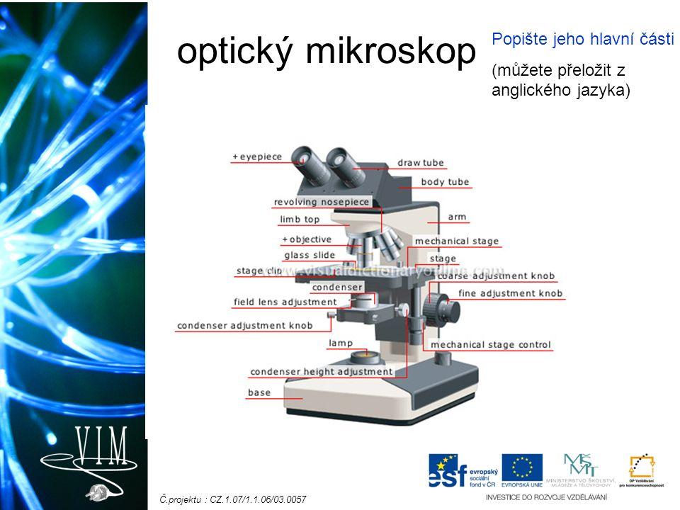 Č.projektu : CZ.1.07/1.1.06/03.0057 optický mikroskop Popište jeho hlavní části (můžete přeložit z anglického jazyka)
