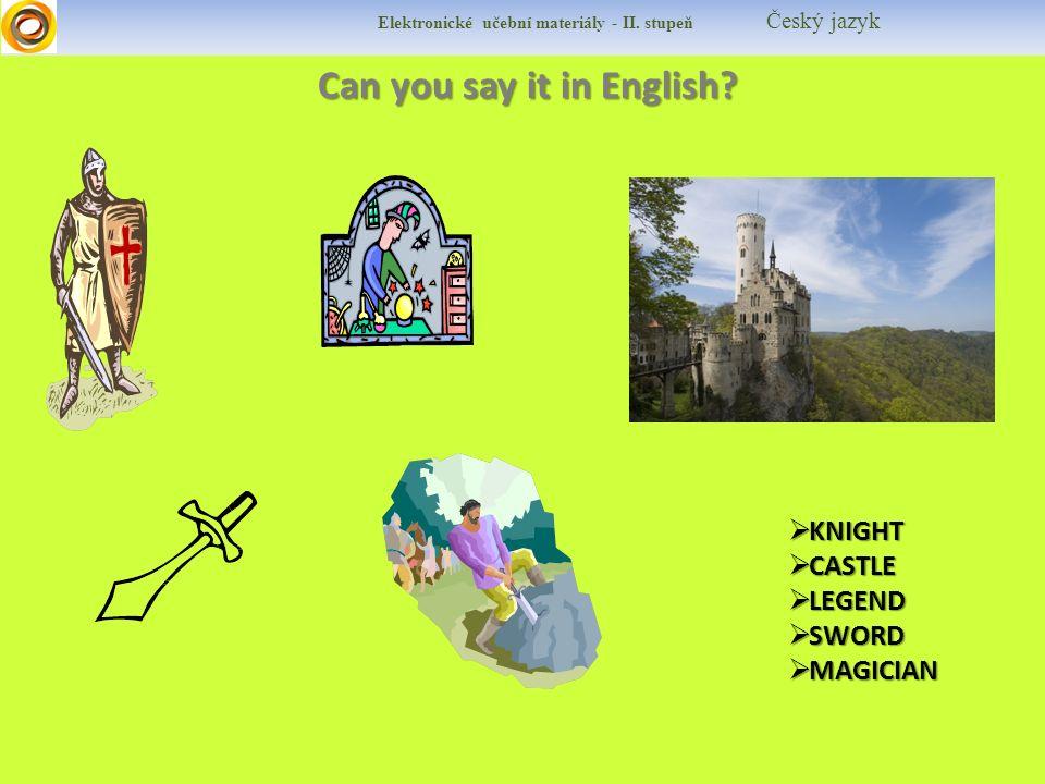 Can you say it in English? Can you say it in English?  KNIGHT  CASTLE  LEGEND  SWORD  MAGICIAN Elektronické učební materiály - II. stupeň Český j