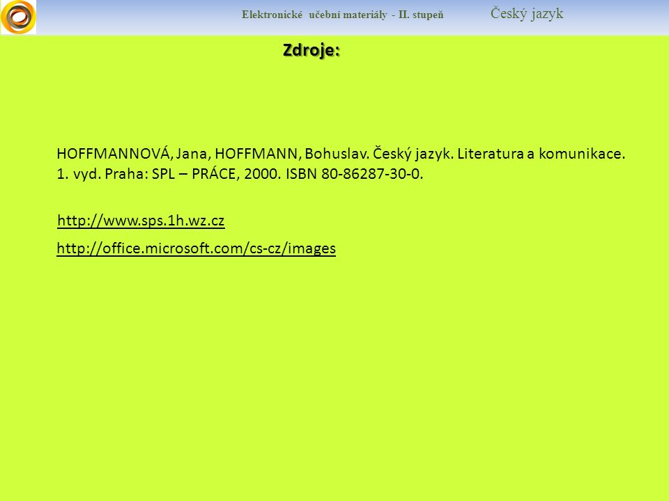 Zdroje: http://www.sps.1h.wz.cz http://office.microsoft.com/cs-cz/images Elektronické učební materiály - II. stupeň Český jazyk HOFFMANNOVÁ, Jana, HOF