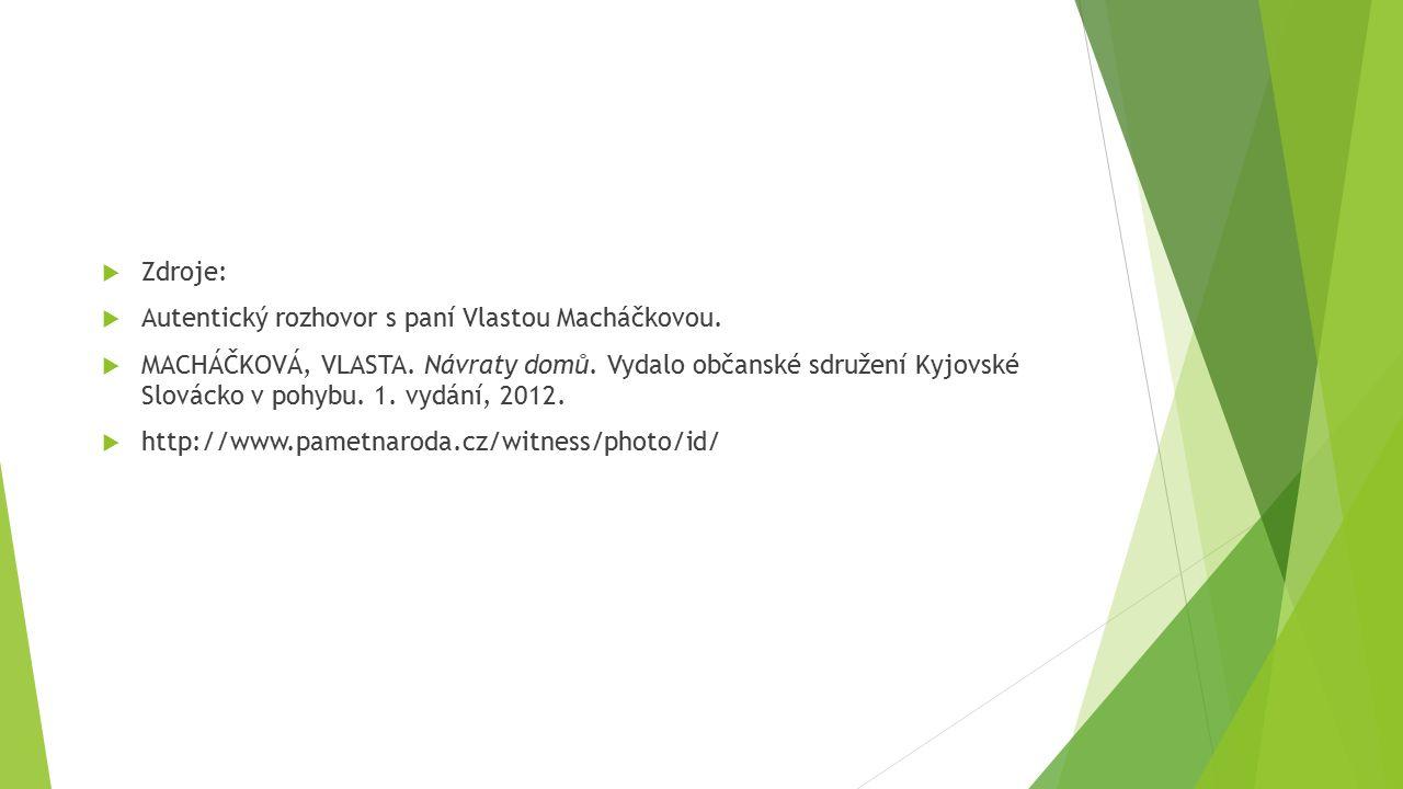  Zdroje:  Autentický rozhovor s paní Vlastou Macháčkovou.  MACHÁČKOVÁ, VLASTA. Návraty domů. Vydalo občanské sdružení Kyjovské Slovácko v pohybu. 1