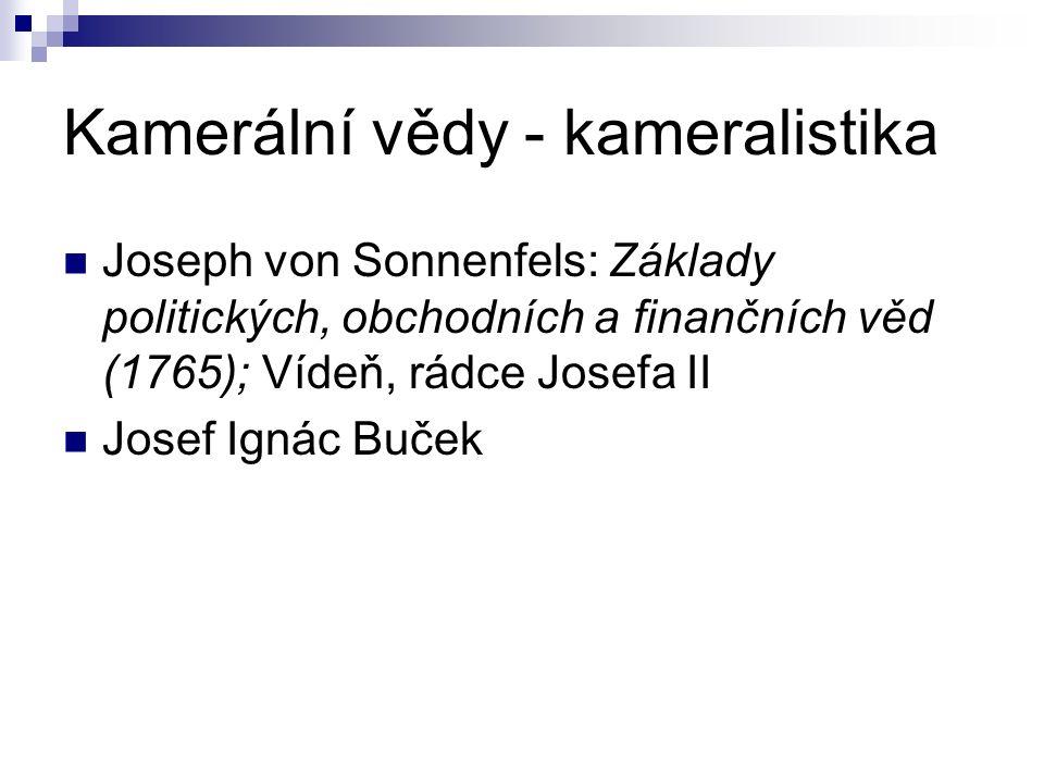 Kamerální vědy - kameralistika Joseph von Sonnenfels: Základy politických, obchodních a finančních věd (1765); Vídeň, rádce Josefa II Josef Ignác Buček