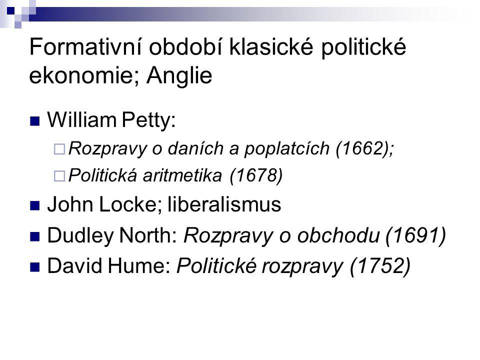 Formativní období klasické politické ekonomie; Anglie William Petty:  Rozpravy o daních a poplatcích (1662);  Politická aritmetika (1678) John Locke; liberalismus Dudley North: Rozpravy o obchodu (1691) David Hume: Politické rozpravy (1752)