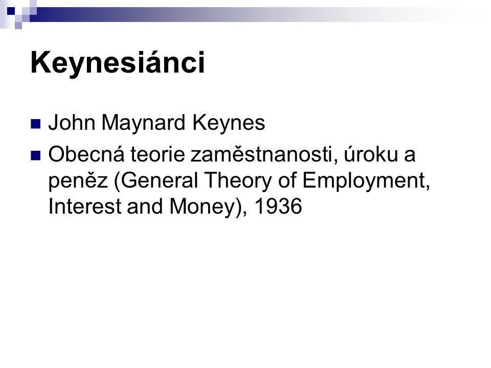 Keynesiánci John Maynard Keynes Obecná teorie zaměstnanosti, úroku a peněz (General Theory of Employment, Interest and Money), 1936