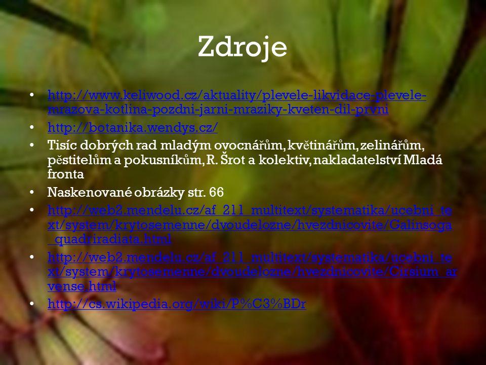 Zdroje http://www.keliwood.cz/aktuality/plevele-likvidace-plevele- mrazova-kotlina-pozdni-jarni-mraziky-kveten-dil-prvni http://www.keliwood.cz/aktuality/plevele-likvidace-plevele- mrazova-kotlina-pozdni-jarni-mraziky-kveten-dil-prvni http://botanika.wendys.cz/ Tisíc dobrých rad mladým ovocná řů m, kv ě tiná řů m, zeliná řů m, p ě stitel ů m a pokusník ů m, R.