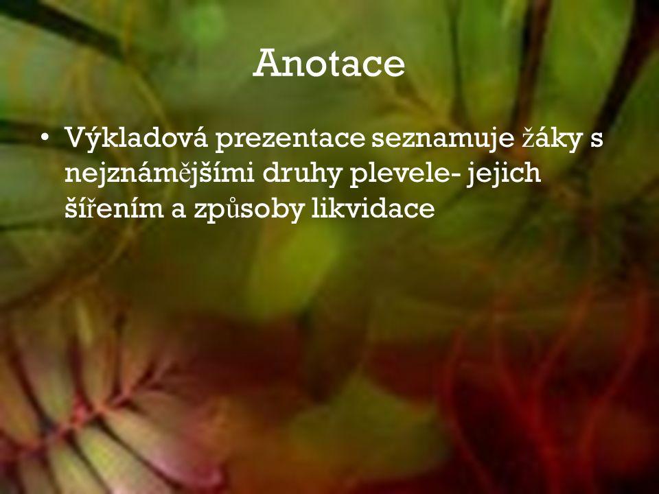 Anotace Výkladová prezentace seznamuje ž áky s nejznám ě jšími druhy plevele- jejich ší ř ením a zp ů soby likvidace