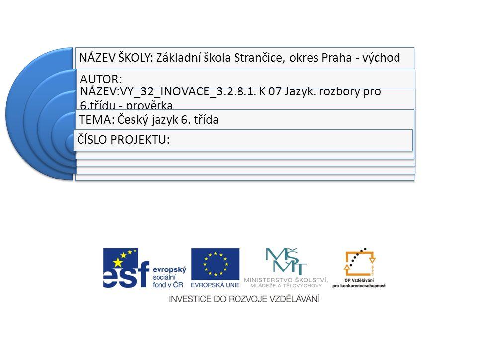 NÁZEV ŠKOLY: Základní škola Strančice, okres Praha - východ AUTOR: NÁZEV:VY_32_INOVACE_3.2.8.1. K 07 Jazyk. rozbory pro 6.třídu - prověrka TEMA: Český