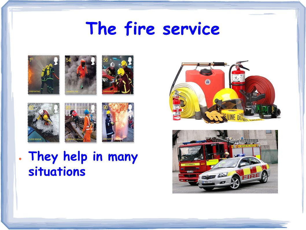 The fire service ● They help in many situations